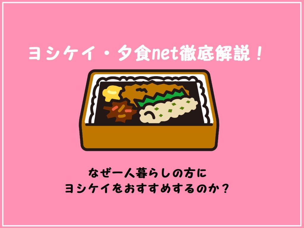 食材宅配一人暮らしの方おすすめ№1「ヨシケイ」徹底解説!